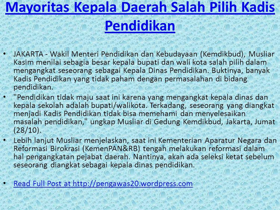 Mayoritas Kepala Daerah Salah Pilih Kadis Pendidikan JAKARTA - Wakil Menteri Pendidikan dan Kebudayaan (Kemdikbud), Musliar Kasim menilai sebagia besar kepala bupati dan wali kota salah pilih dalam mengangkat seseorang sebagai Kepala Dinas Pendidikan.