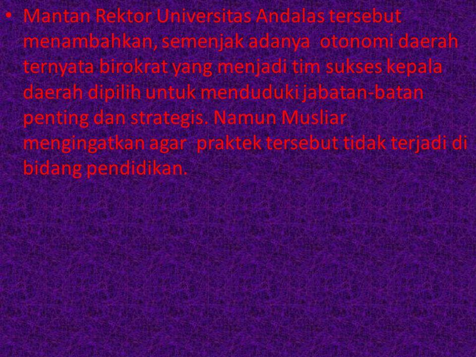 Mantan Rektor Universitas Andalas tersebut menambahkan, semenjak adanya otonomi daerah ternyata birokrat yang menjadi tim sukses kepala daerah dipilih untuk menduduki jabatan-batan penting dan strategis.