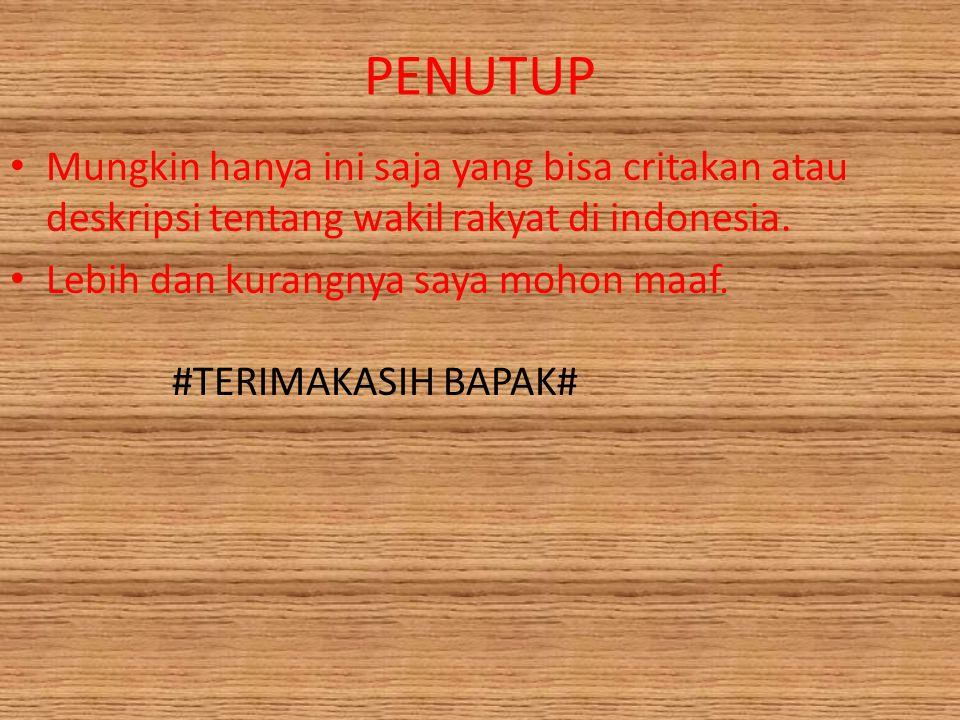PENUTUP Mungkin hanya ini saja yang bisa critakan atau deskripsi tentang wakil rakyat di indonesia.