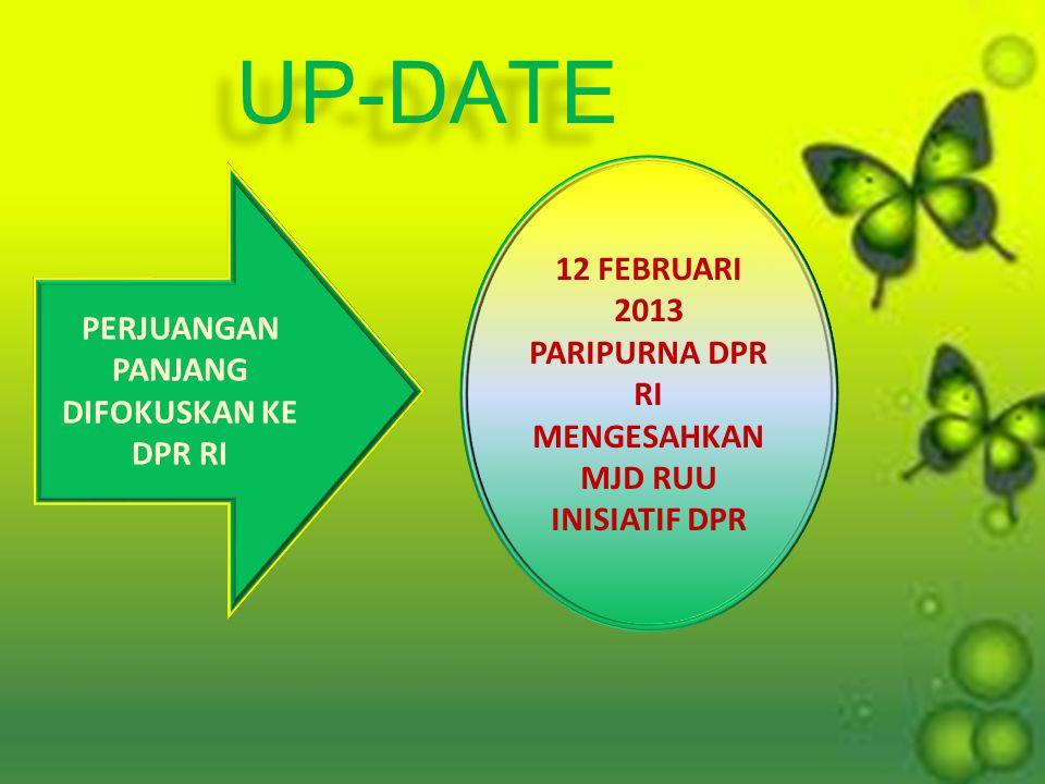 PERJUANGAN PANJANG DIFOKUSKAN KE DPR RI 12 FEBRUARI 2013 PARIPURNA DPR RI MENGESAHKAN MJD RUU INISIATIF DPR UP-DATE