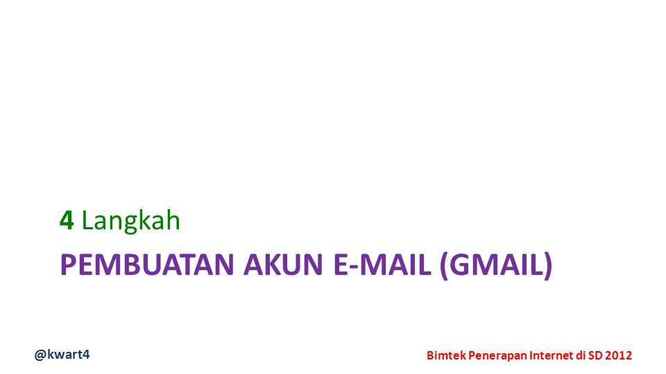 @kwart4 Bimtek Penerapan Internet di SD 2012 PEMBUATAN AKUN E-MAIL (GMAIL) 4 Langkah