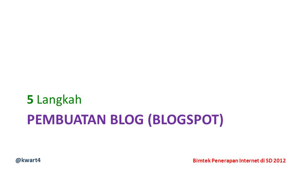 @kwart4 Bimtek Penerapan Internet di SD 2012 PEMBUATAN BLOG (BLOGSPOT) 5 Langkah
