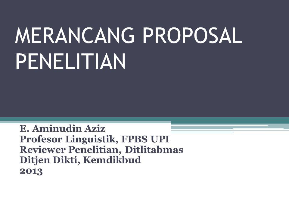MERANCANG PROPOSAL PENELITIAN E. Aminudin Aziz Profesor Linguistik, FPBS UPI Reviewer Penelitian, Ditlitabmas Ditjen Dikti, Kemdikbud 2013