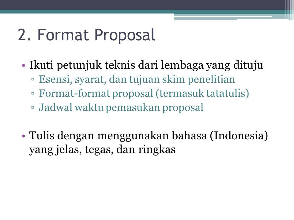 2. Format Proposal Ikuti petunjuk teknis dari lembaga yang dituju ▫Esensi, syarat, dan tujuan skim penelitian ▫Format-format proposal (termasuk tatatu