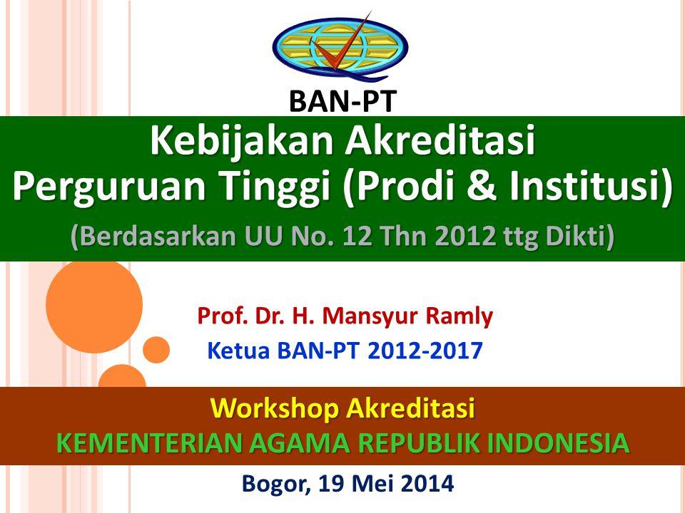 Kebijakan Akreditasi Perguruan Tinggi (Prodi & Institusi) (Berdasarkan UU No. 12 Thn 2012 ttg Dikti) BAN-PT Bogor, 19 Mei 2014 1 Workshop Akreditasi K