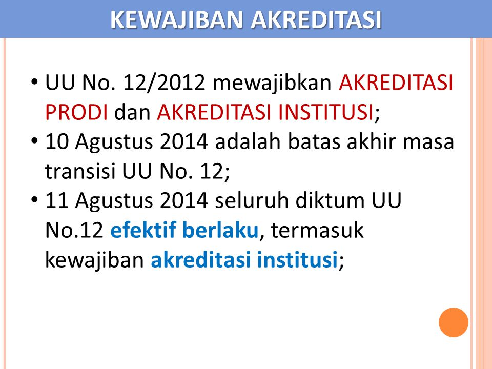 KEWAJIBAN AKREDITASI UU No. 12/2012 mewajibkan AKREDITASI PRODI dan AKREDITASI INSTITUSI; 10 Agustus 2014 adalah batas akhir masa transisi UU No. 12;