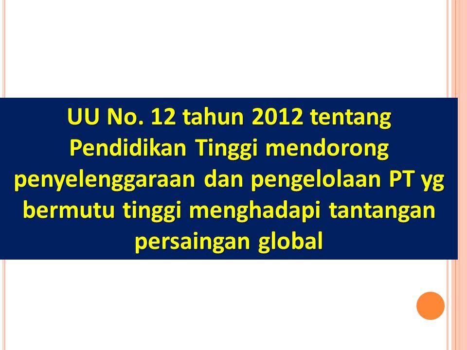 UU No. 12 tahun 2012 tentang Pendidikan Tinggi mendorong penyelenggaraan dan pengelolaan PT yg bermutu tinggi menghadapi tantangan persaingan global