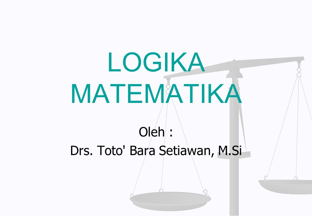 LOGIKA MATEMATIKA Oleh : Drs. Toto' Bara Setiawan, M.Si