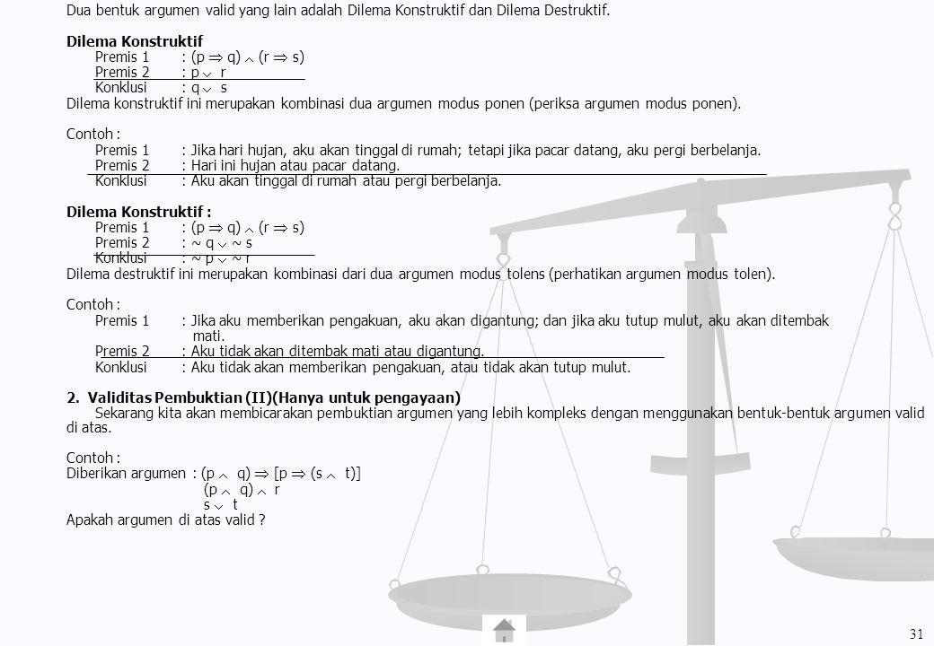 Dua bentuk argumen valid yang lain adalah Dilema Konstruktif dan Dilema Destruktif. Dilema Konstruktif Premis 1 : (p  q)  (r  s) Premis 2: p  r Ko
