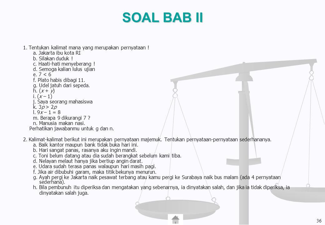 SOAL BAB II 1. Tentukan kalimat mana yang merupakan pernyataan ! a. Jakarta ibu kota RI b. Silakan duduk ! c. Haati-hati menyeberang ! d. Semoga kalia