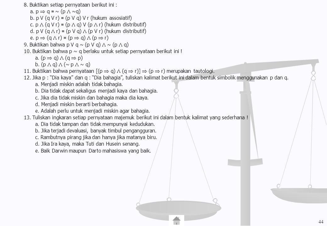 8. Buktikan setiap pernyataan berikut ini : a. p  q  ~ (p  ~q) b. p V (q V r)  (p V q) V r (hukum assosiatif) c. p  (q V r)  (p  q) V (p  r) (
