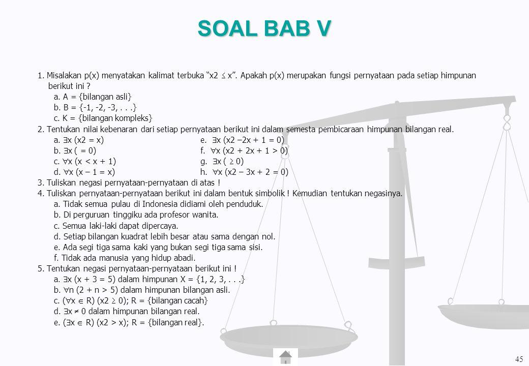 """SOAL BAB V 1. Misalakan p(x) menyatakan kalimat terbuka """"x2  x"""". Apakah p(x) merupakan fungsi pernyataan pada setiap himpunan berikut ini ? a. A = {b"""
