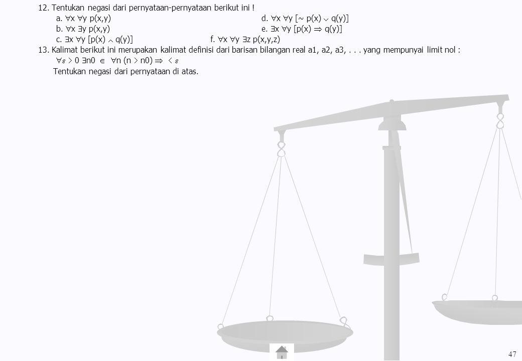 12. Tentukan negasi dari pernyataan-pernyataan berikut ini ! a.  x  y p(x,y)d.  x  y [~ p(x)  q(y)] b.  x  y p(x,y)e.  x  y [p(x)  q(y)] c.