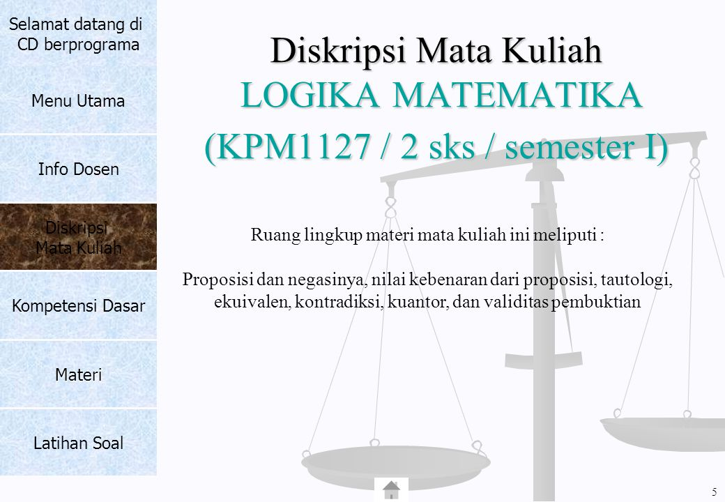Diskripsi Mata Kuliah LOGIKA MATEMATIKA (KPM1127 / 2 sks / semester I) Ruang lingkup materi mata kuliah ini meliputi : Proposisi dan negasinya, nilai