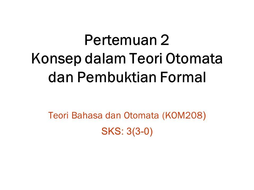 Pertemuan 2 Konsep dalam Teori Otomata dan Pembuktian Formal Teori Bahasa dan Otomata (KOM208 ) SKS: 3(3-0)