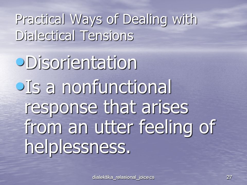 dialektika_relasional_joice cs27 Practical Ways of Dealing with Dialectical Tensions Disorientation Disorientation Is a nonfunctional response that arises from an utter feeling of helplessness.