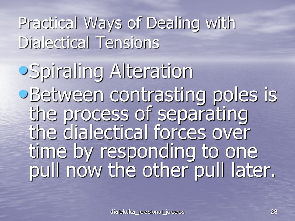 dialektika_relasional_joice cs28 Practical Ways of Dealing with Dialectical Tensions Spiraling Alteration Spiraling Alteration Between contrasting poles is the process of separating the dialectical forces over time by responding to one pull now the other pull later.