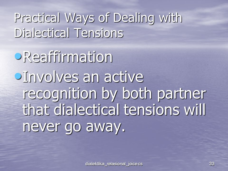 dialektika_relasional_joice cs33 Practical Ways of Dealing with Dialectical Tensions Reaffirmation Reaffirmation Involves an active recognition by both partner that dialectical tensions will never go away.