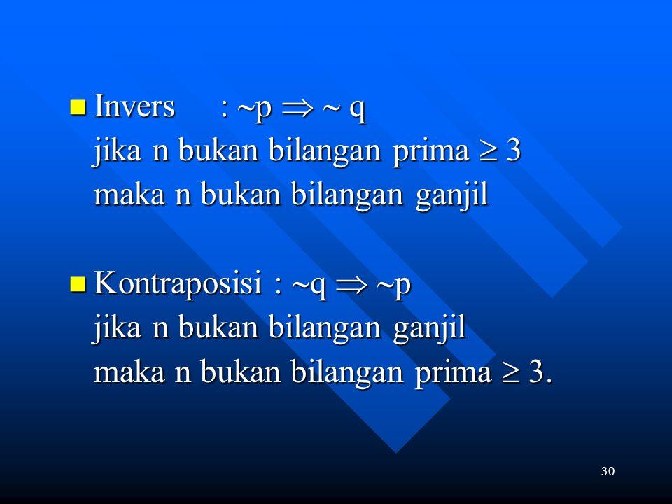 30 Invers :  p   q Invers :  p   q jika n bukan bilangan prima  3 maka n bukan bilangan ganjil maka n bukan bilangan ganjil Kontraposisi :  q