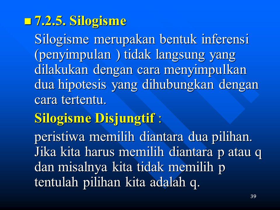 39 7.2.5. Silogisme 7.2.5. Silogisme Silogisme merupakan bentuk inferensi (penyimpulan ) tidak langsung yang dilakukan dengan cara menyimpulkan dua hi