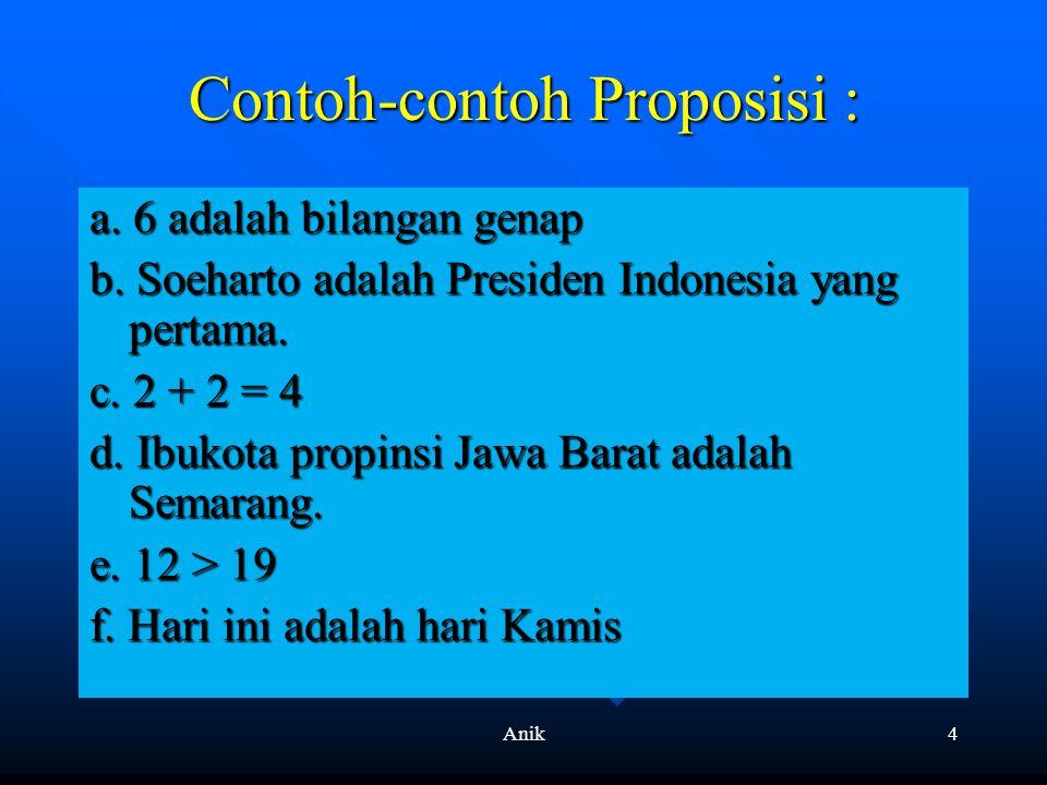Anik4 Contoh-contoh Proposisi : a. 6 adalah bilangan genap b. Soeharto adalah Presiden Indonesia yang pertama. c. 2 + 2 = 4 d. Ibukota propinsi Jawa B