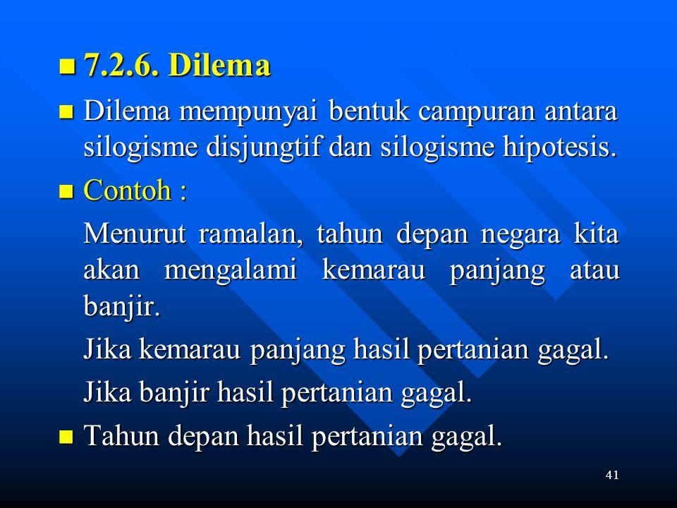 41 7.2.6. Dilema 7.2.6. Dilema Dilema mempunyai bentuk campuran antara silogisme disjungtif dan silogisme hipotesis. Dilema mempunyai bentuk campuran