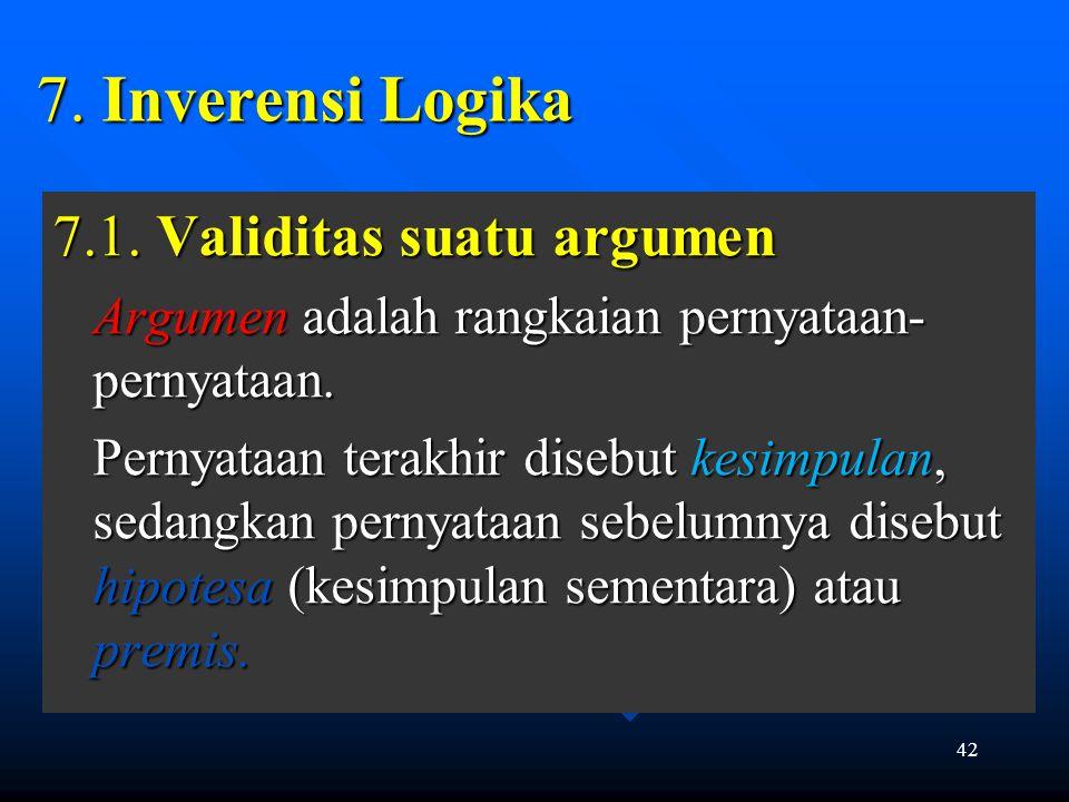 42 7. Inverensi Logika 7.1. Validitas suatu argumen Argumen adalah rangkaian pernyataan- pernyataan. Pernyataan terakhir disebut kesimpulan, sedangkan