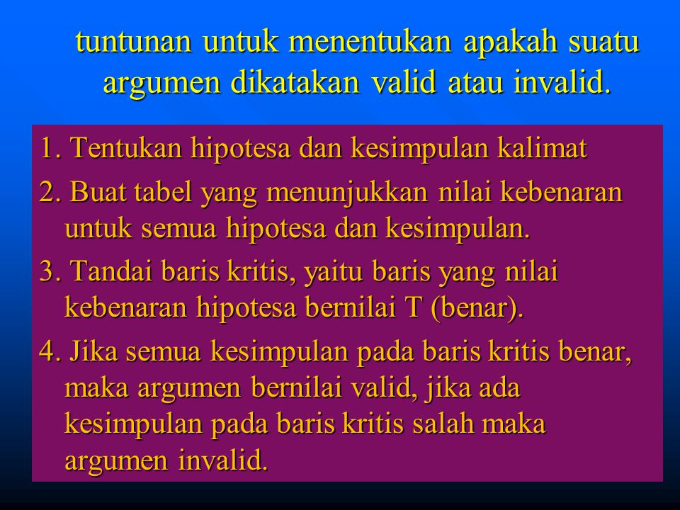 46 tuntunan untuk menentukan apakah suatu argumen dikatakan valid atau invalid. 1. Tentukan hipotesa dan kesimpulan kalimat 2. Buat tabel yang menunju