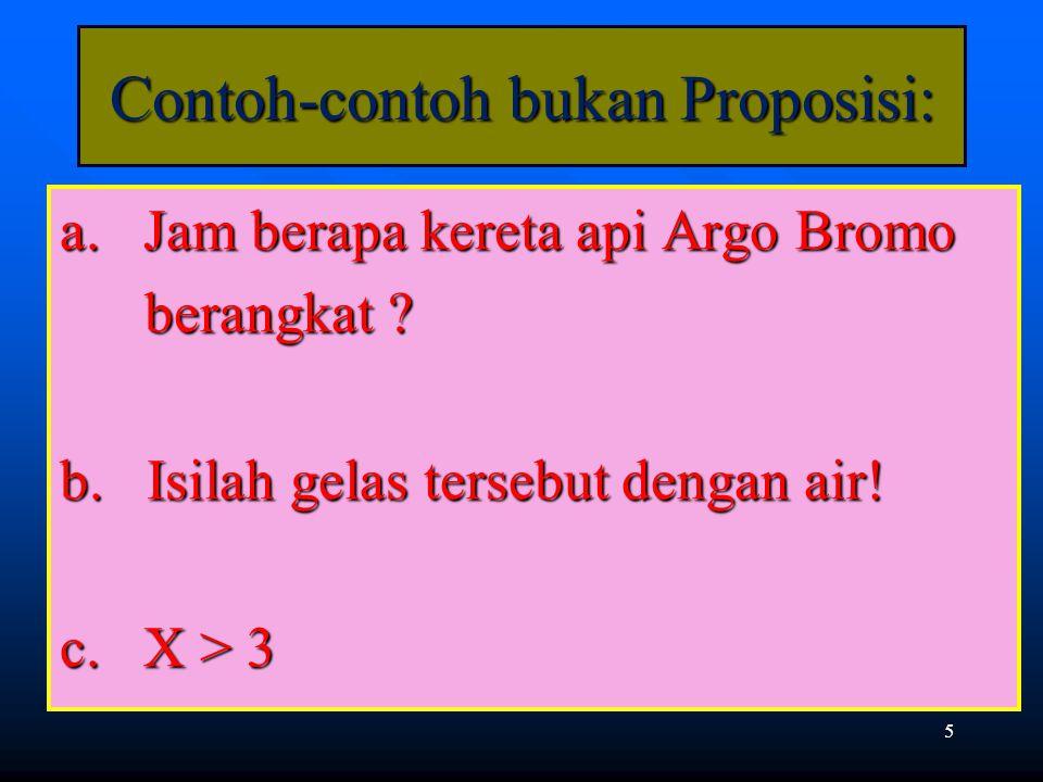 5 Contoh-contoh bukan Proposisi: a. Jam berapa kereta api Argo Bromo berangkat ? b. Isilah gelas tersebut dengan air! c. X > 3