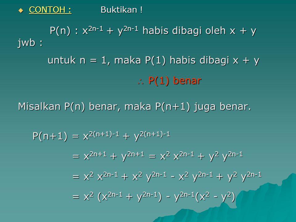 CONTOH : Buktikan ! P(n) : x 2n-1 + y 2n-1 habis dibagi oleh x + y P(n) : x 2n-1 + y 2n-1 habis dibagi oleh x + y jwb : untuk n = 1, maka P(1) habis