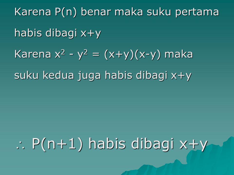 Karena P(n) benar maka suku pertama habis dibagi x+y Karena x 2 - y 2 = (x+y)(x-y) maka suku kedua juga habis dibagi x+y  P(n+1) habis dibagi x+y