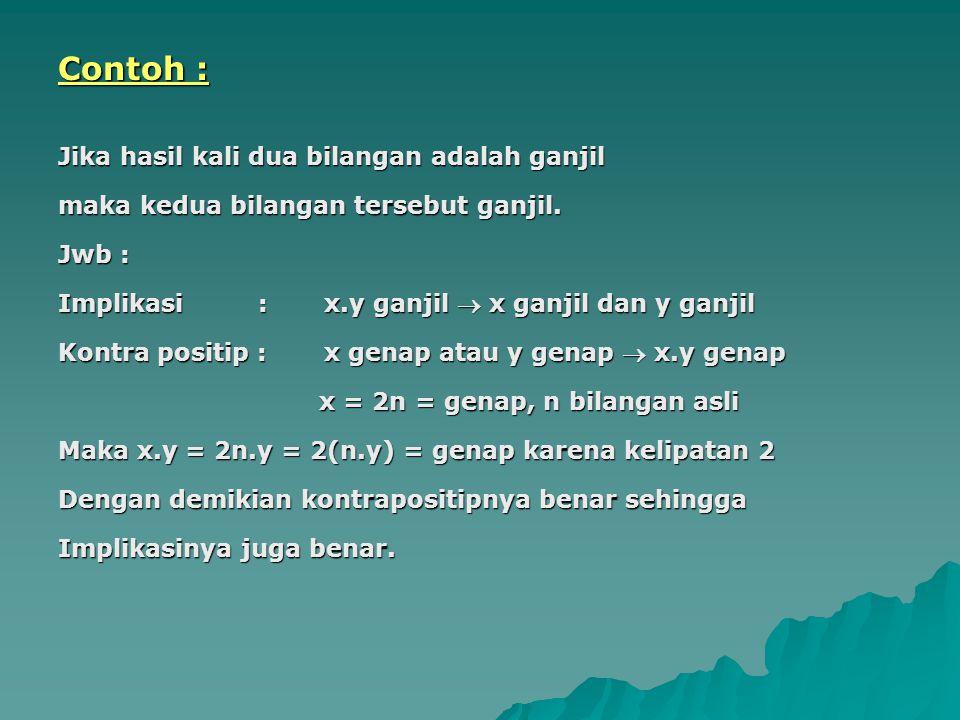 Contoh : Jika hasil kali dua bilangan adalah ganjil maka kedua bilangan tersebut ganjil. Jwb : Implikasi : x.y ganjil  x ganjil dan y ganjil Kontra p