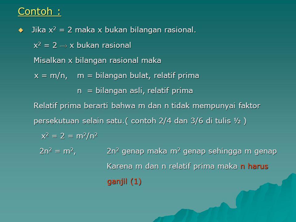 Contoh :  Jika x 2 = 2 maka x bukan bilangan rasional. x 2 = 2  x bukan rasional x 2 = 2  x bukan rasional Misalkan x bilangan rasional maka Misalk