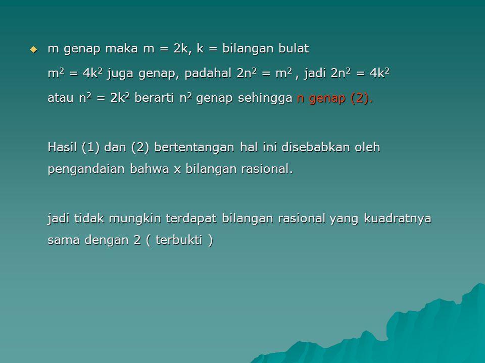  m genap maka m = 2k, k = bilangan bulat m 2 = 4k 2 juga genap, padahal 2n 2 = m 2, jadi 2n 2 = 4k 2 atau n 2 = 2k 2 berarti n 2 genap sehingga n gen