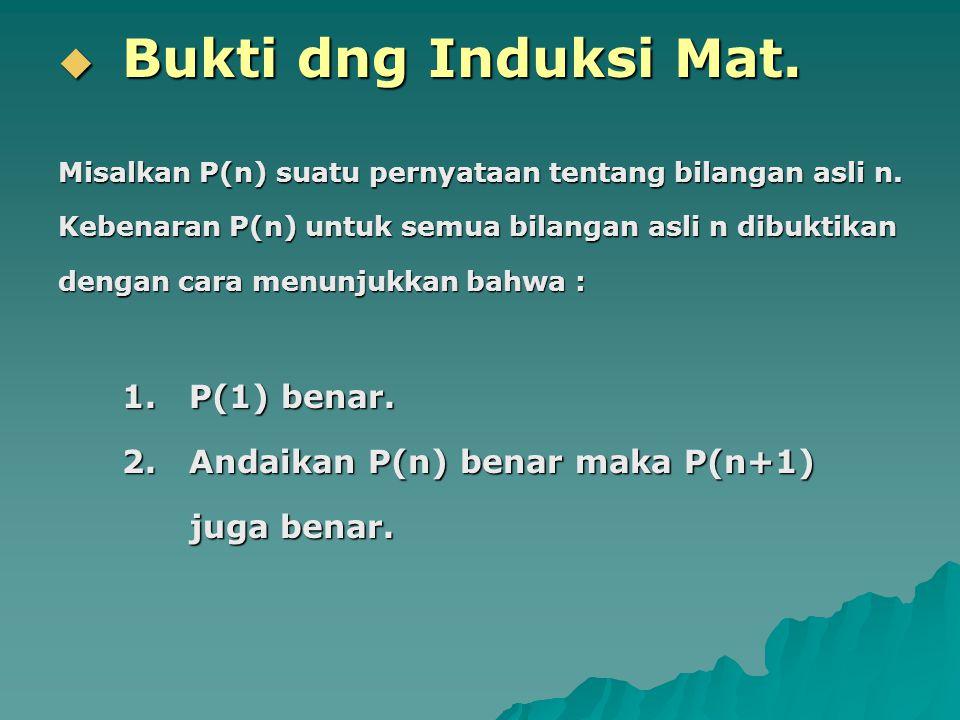  Bukti dng Induksi Mat. Misalkan P(n) suatu pernyataan tentang bilangan asli n. Kebenaran P(n) untuk semua bilangan asli n dibuktikan dengan cara men