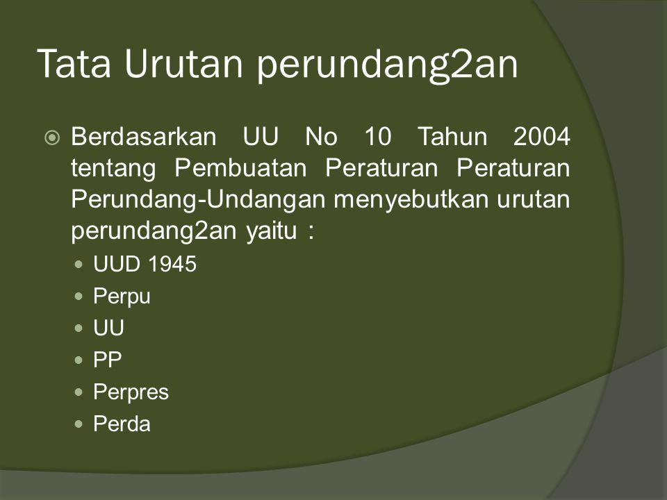 Tata Urutan perundang2an  Berdasarkan UU No 10 Tahun 2004 tentang Pembuatan Peraturan Peraturan Perundang-Undangan menyebutkan urutan perundang2an yaitu : UUD 1945 Perpu UU PP Perpres Perda