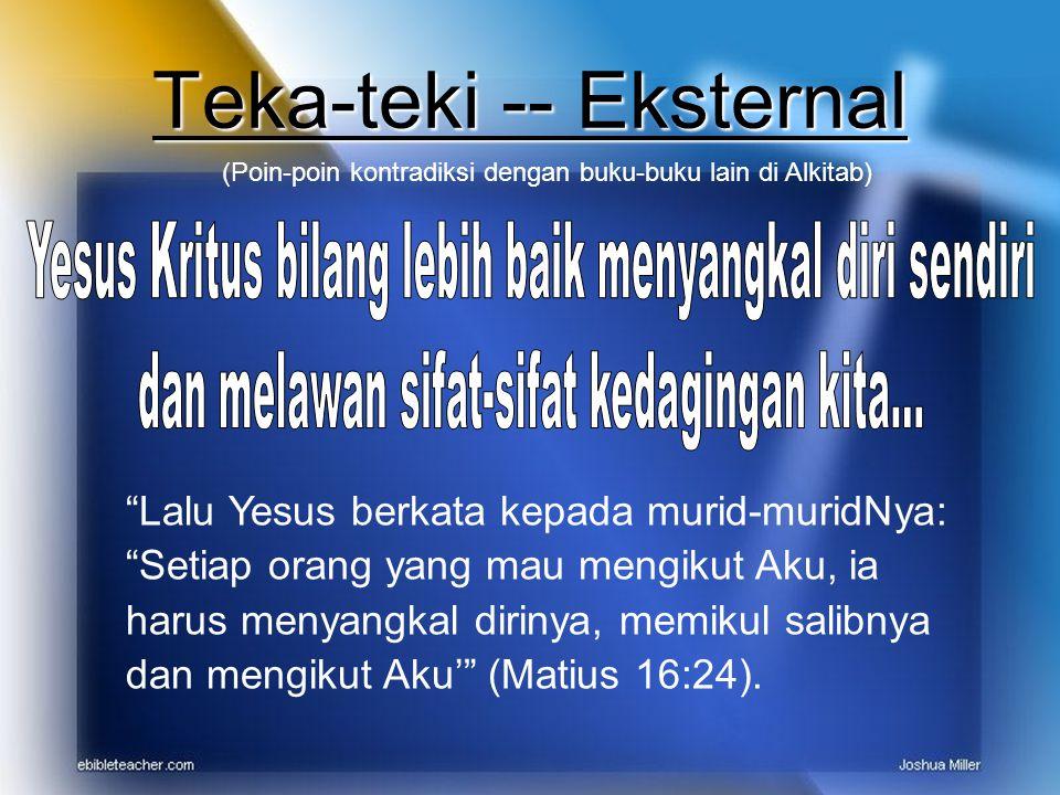 Teka-teki -- Eksternal (Poin-poin kontradiksi dengan buku-buku lain di Alkitab) Lalu Yesus berkata kepada murid-muridNya: Setiap orang yang mau mengikut Aku, ia harus menyangkal dirinya, memikul salibnya dan mengikut Aku' (Matius 16:24).