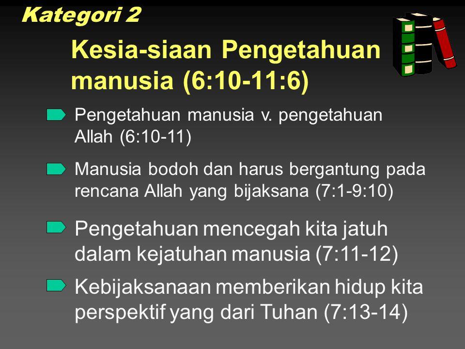 Kesia-siaan Pengetahuan manusia (6:10-11:6) Manusia bodoh dan harus bergantung pada rencana Allah yang bijaksana (7:1-9:10) Pengetahuan manusia v.