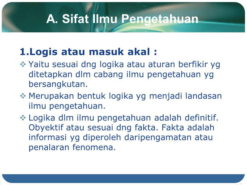 A. Sifat Ilmu Pengetahuan 1.Logis atau masuk akal :  Yaitu sesuai dng logika atau aturan berfikir yg ditetapkan dlm cabang ilmu pengetahuan yg bersan