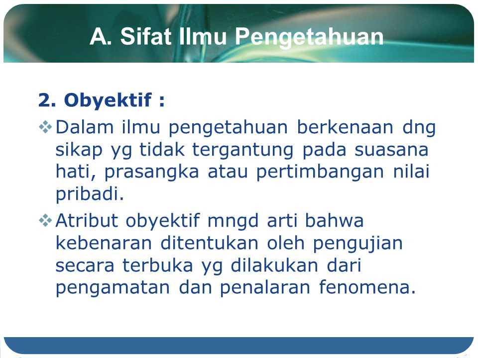 A. Sifat Ilmu Pengetahuan 2. Obyektif :  Dalam ilmu pengetahuan berkenaan dng sikap yg tidak tergantung pada suasana hati, prasangka atau pertimbanga