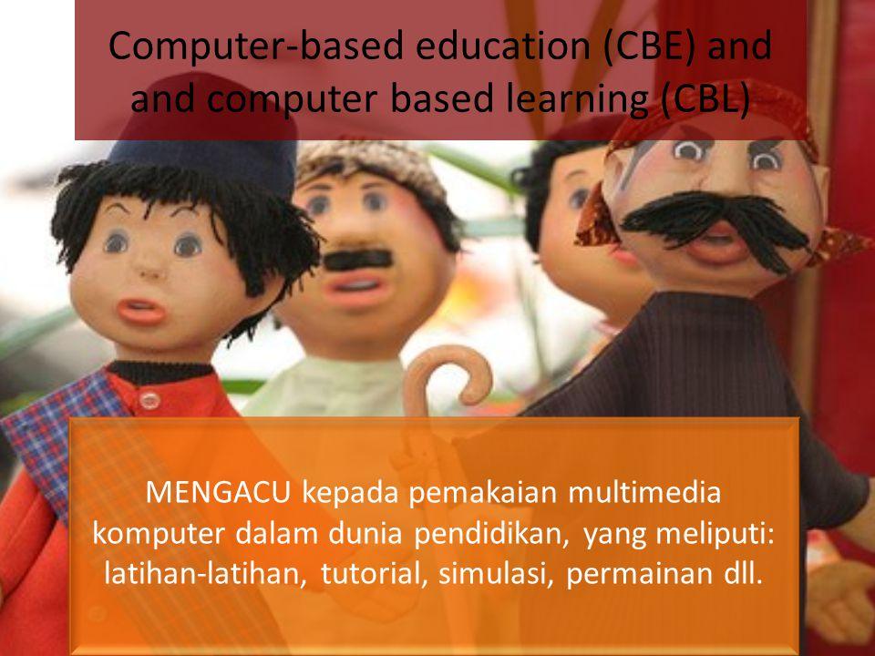 Computer-based education (CBE) and and computer based learning (CBL) MENGACU kepada pemakaian multimedia komputer dalam dunia pendidikan, yang meliputi: latihan-latihan, tutorial, simulasi, permainan dll.