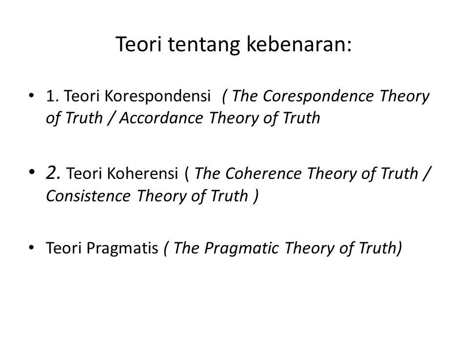 Teori tentang kebenaran: 1. Teori Korespondensi ( The Corespondence Theory of Truth / Accordance Theory of Truth 2. Teori Koherensi ( The Coherence Th