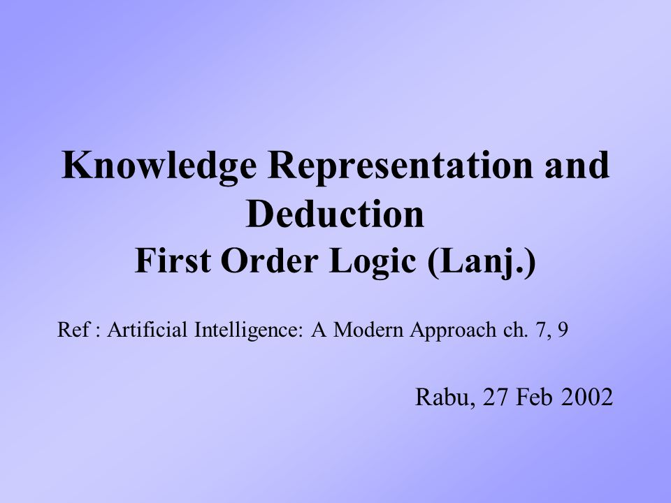Knowledge Representation and Deduction First Order Logic (Lanj.) Ref : Artificial Intelligence: A Modern Approach ch. 7, 9 Rabu, 27 Feb 2002