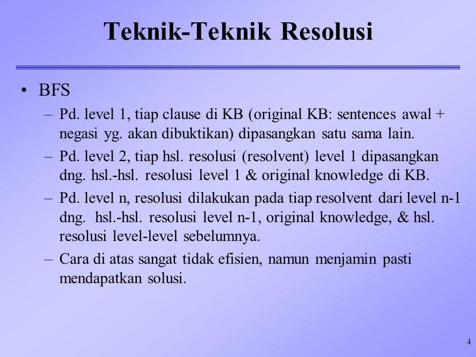 4 Teknik-Teknik Resolusi BFS –Pd. level 1, tiap clause di KB (original KB: sentences awal + negasi yg. akan dibuktikan) dipasangkan satu sama lain. –P