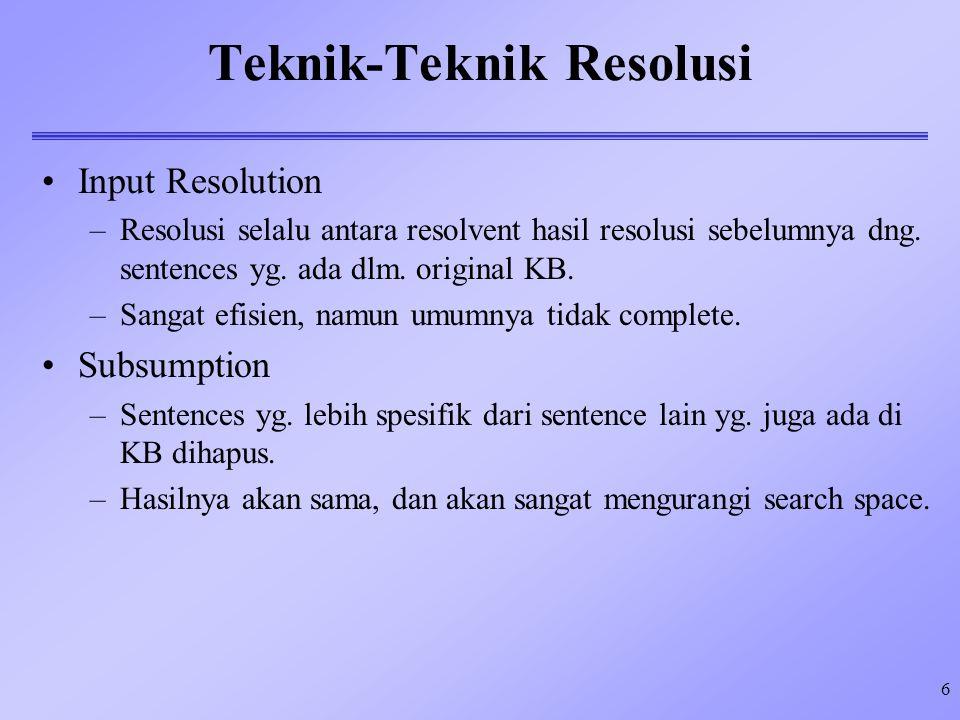 6 Teknik-Teknik Resolusi Input Resolution –Resolusi selalu antara resolvent hasil resolusi sebelumnya dng. sentences yg. ada dlm. original KB. –Sangat