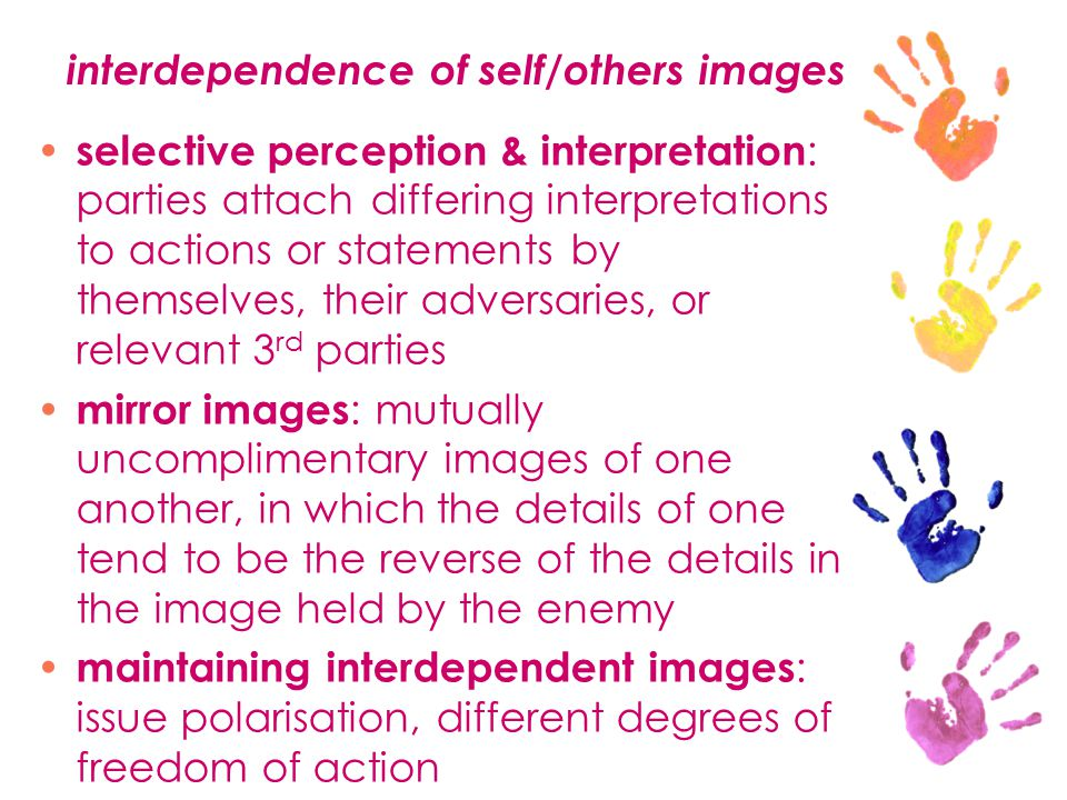 interdependence of self/others images selective perception & interpretation : parties attach differing interpretations to actions or statements by themselves, their adversaries, or relevant 3 rd parties mirror images : mutually uncomplimentary images of one another, in which the details of one tend to be the reverse of the details in the image held by the enemy maintaining interdependent images : issue polarisation, different degrees of freedom of action