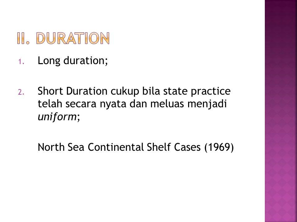 1. Long duration; 2. Short Duration cukup bila state practice telah secara nyata dan meluas menjadi uniform; North Sea Continental Shelf Cases (1969)