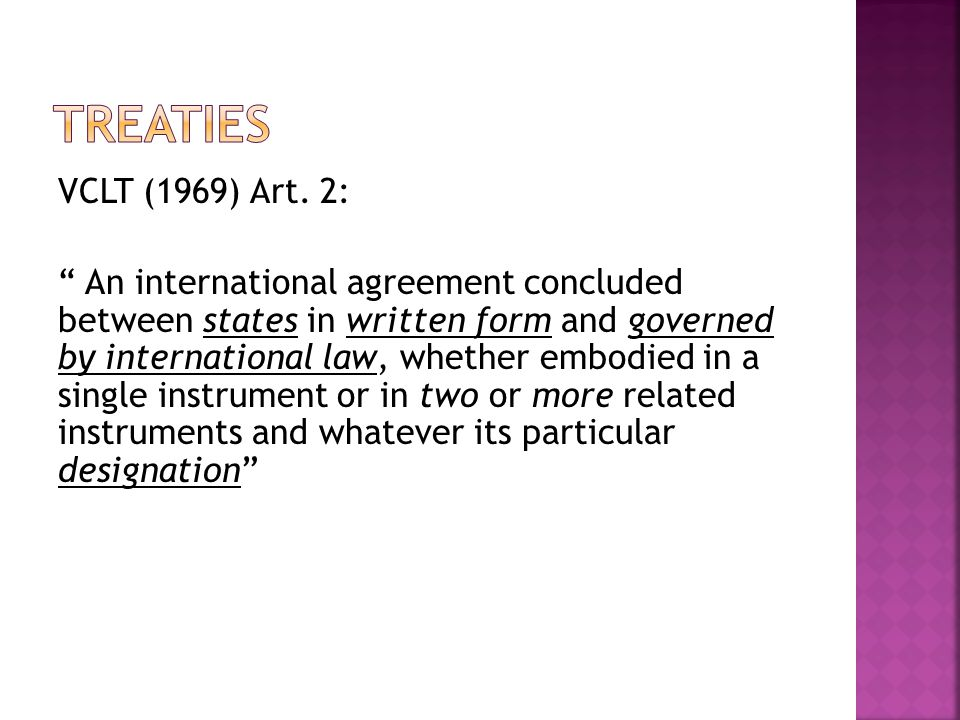 """VCLT (1969) Art. 2: """" An international agreement concluded between states in written form and governed by international law, whether embodied in a sin"""