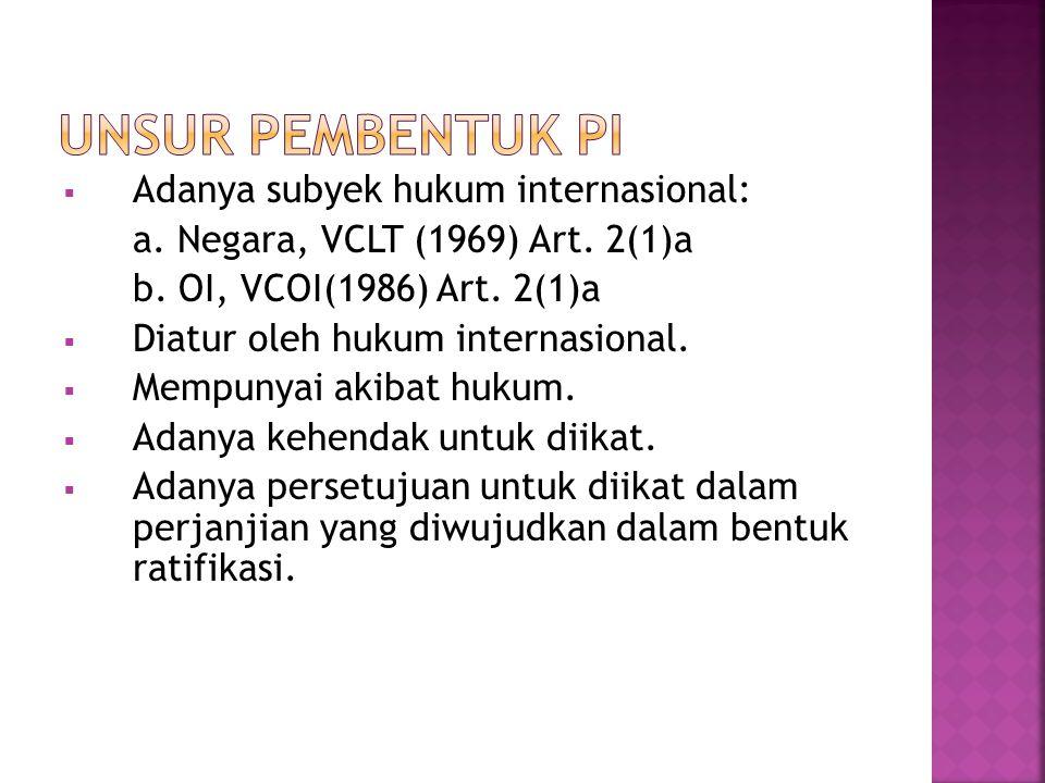  Adanya subyek hukum internasional: a. Negara, VCLT (1969) Art. 2(1)a b. OI, VCOI(1986) Art. 2(1)a  Diatur oleh hukum internasional.  Mempunyai aki