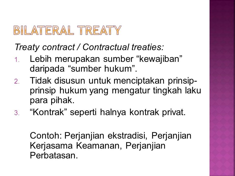 "Treaty contract / Contractual treaties: 1. Lebih merupakan sumber ""kewajiban"" daripada ""sumber hukum"". 2. Tidak disusun untuk menciptakan prinsip- pri"